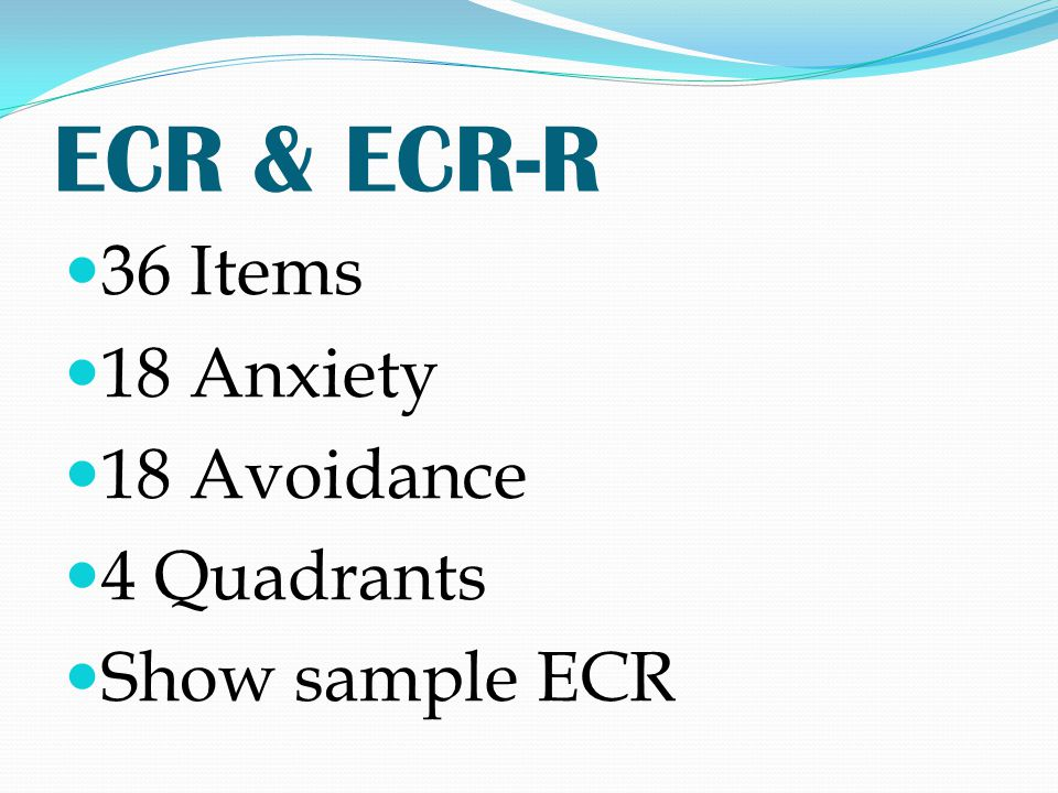ECR & ECR-R 36 Items 18 Anxiety 18 Avoidance 4 Quadrants