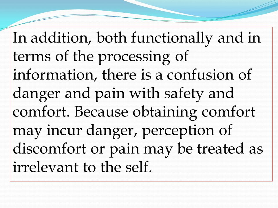In addition, both functionally and in terms of the processing of information, there is a confusion of danger and pain with safety and comfort.