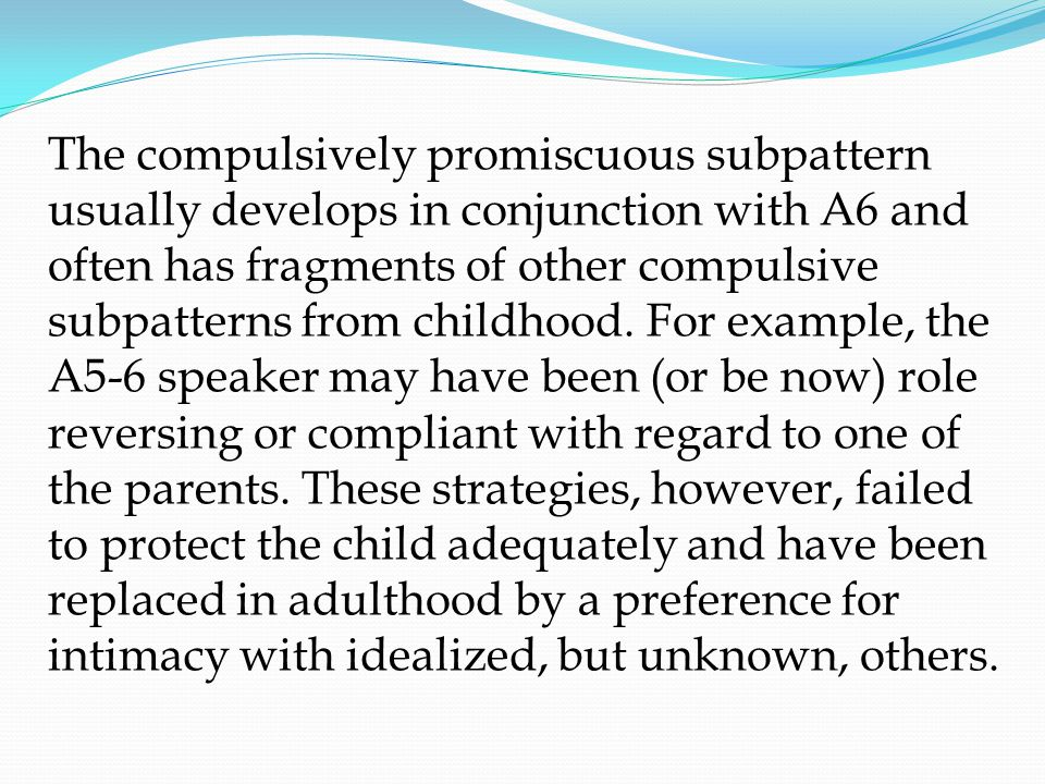 The compulsively promiscuous subpattern usually develops in conjunction with A6 and often has fragments of other compulsive subpatterns from childhood.