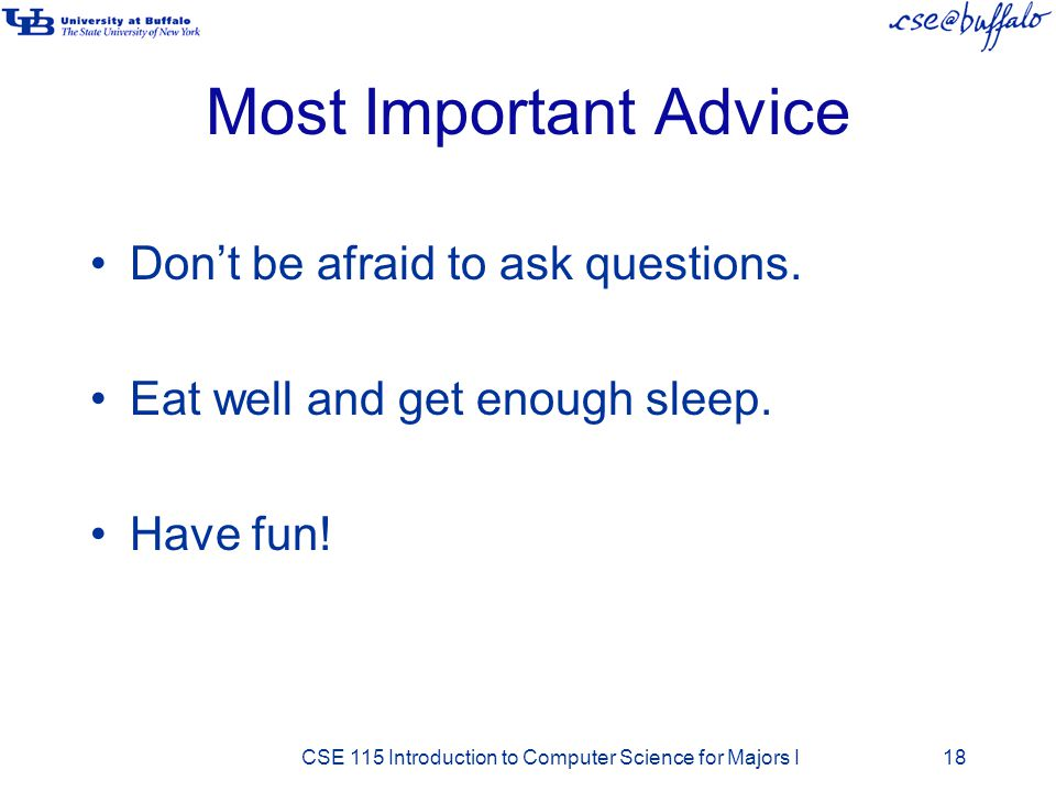 Most Important Advice Don't be afraid to ask questions.