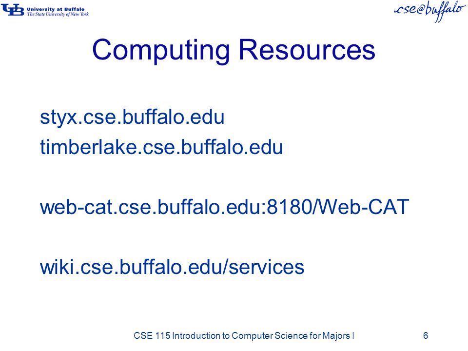 Computing Resources styx.cse.buffalo.edu timberlake.cse.buffalo.edu web-cat.cse.buffalo.edu:8180/Web-CAT wiki.cse.buffalo.edu/services