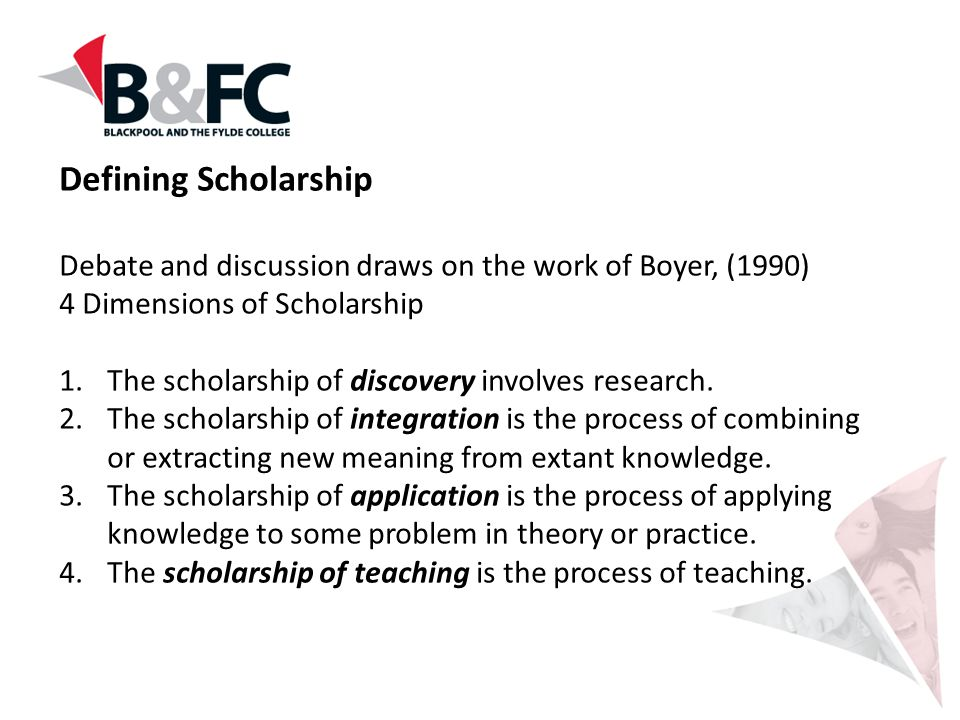 Defining Scholarship Debate and discussion draws on the work of Boyer, (1990) 4 Dimensions of Scholarship.