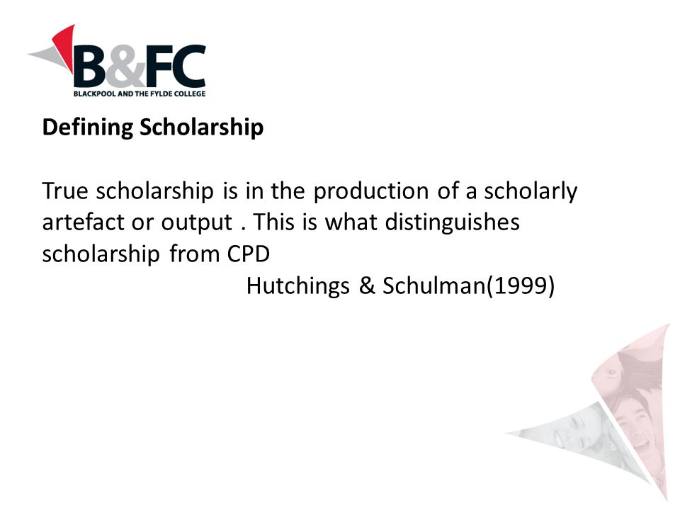 Defining Scholarship True scholarship is in the production of a scholarly artefact or output . This is what distinguishes scholarship from CPD.