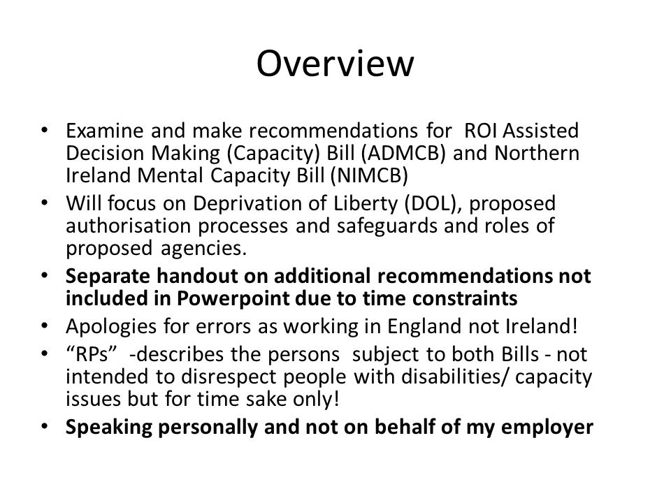 Overview Examine and make recommendations for ROI Assisted Decision Making (Capacity) Bill (ADMCB) and Northern Ireland Mental Capacity Bill (NIMCB)