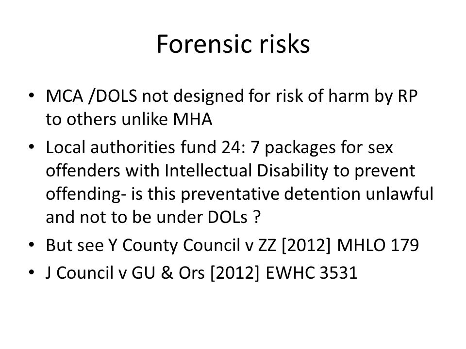 Forensic risks MCA /DOLS not designed for risk of harm by RP to others unlike MHA.