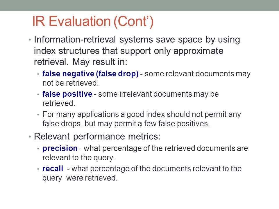 IR Evaluation (Cont') Information-retrieval systems save space by using index structures that support only approximate retrieval. May result in: