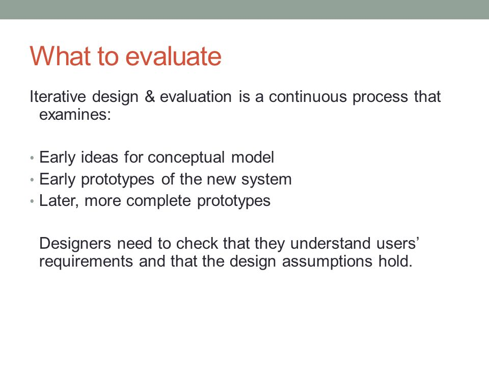 What to evaluate Iterative design & evaluation is a continuous process that examines: Early ideas for conceptual model.