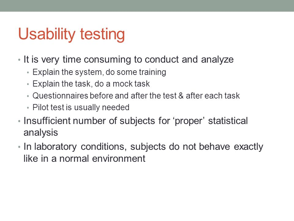 Usability testing It is very time consuming to conduct and analyze