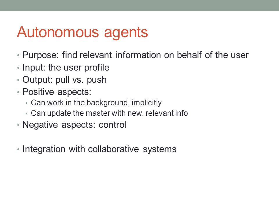 Autonomous agents Purpose: find relevant information on behalf of the user. Input: the user profile.