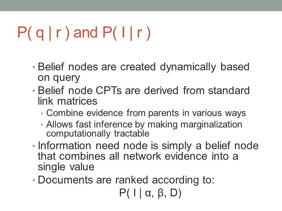 P( q | r ) and P( I | r ) Belief nodes are created dynamically based on query. Belief node CPTs are derived from standard link matrices.