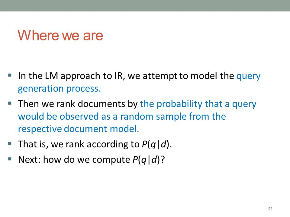 Where we are In the LM approach to IR, we attempt to model the query generation process.