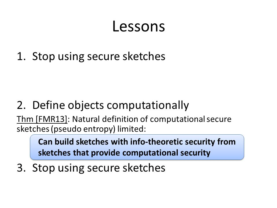 Lessons Stop using secure sketches Define objects computationally