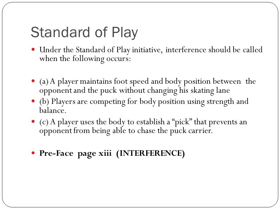 Standard of Play Under the Standard of Play initiative, interference should be called when the following occurs: