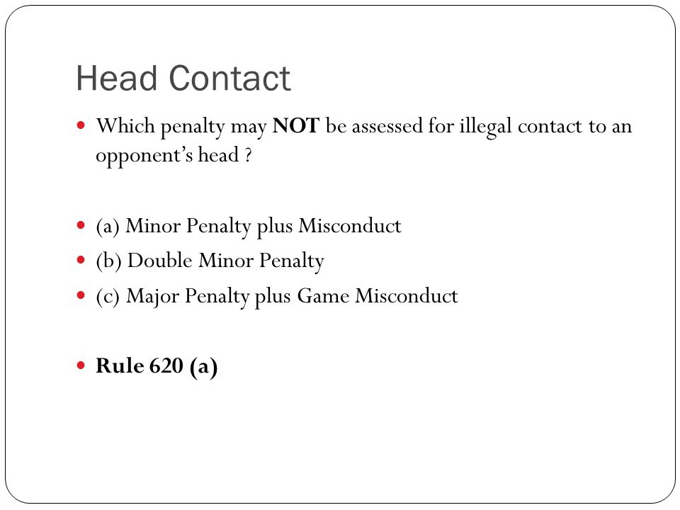 Head Contact Which penalty may NOT be assessed for illegal contact to an opponent's head (a) Minor Penalty plus Misconduct.
