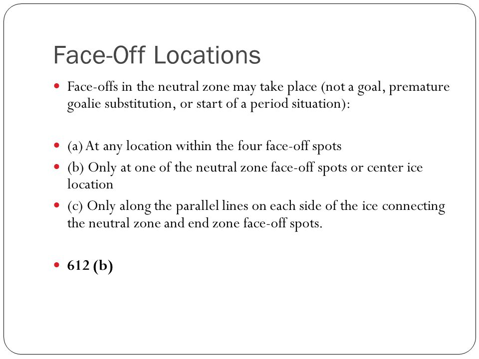 Face-Off Locations Face-offs in the neutral zone may take place (not a goal, premature goalie substitution, or start of a period situation):