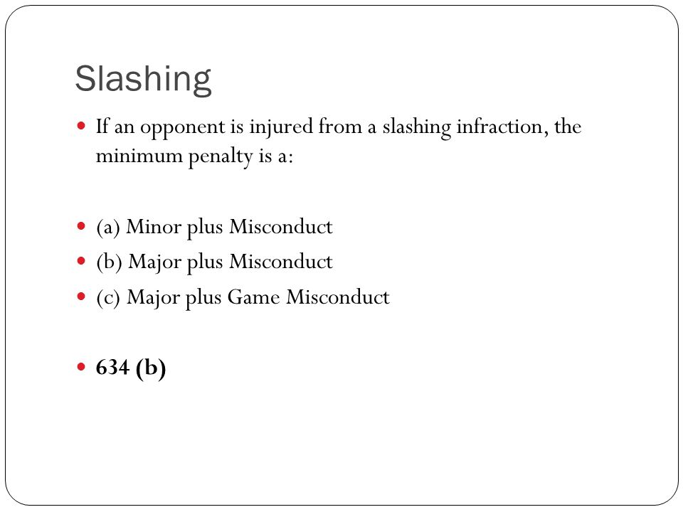 Slashing If an opponent is injured from a slashing infraction, the minimum penalty is a: (a) Minor plus Misconduct.