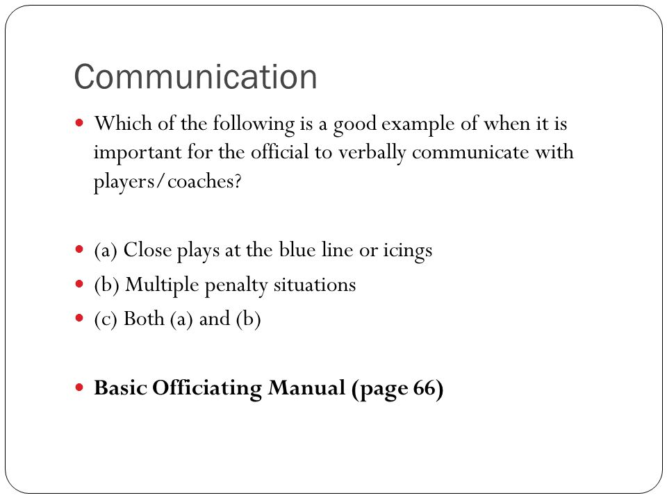 Communication Which of the following is a good example of when it is important for the official to verbally communicate with players/coaches