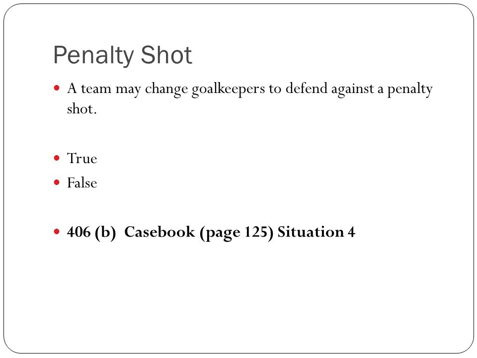 Penalty Shot A team may change goalkeepers to defend against a penalty shot.
