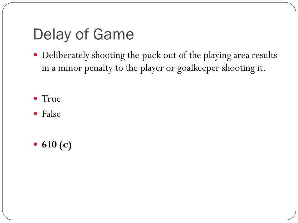 Delay of Game Deliberately shooting the puck out of the playing area results in a minor penalty to the player or goalkeeper shooting it.