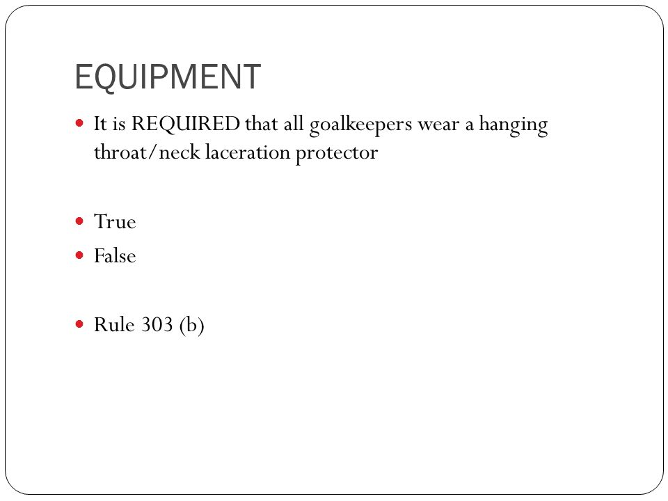 EQUIPMENT It is REQUIRED that all goalkeepers wear a hanging throat/neck laceration protector. True.