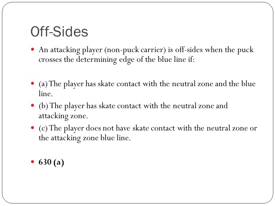 Off-Sides An attacking player (non-puck carrier) is off-sides when the puck crosses the determining edge of the blue line if: