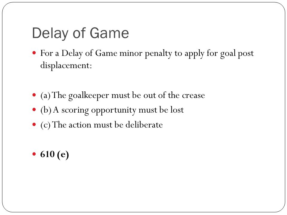 Delay of Game For a Delay of Game minor penalty to apply for goal post displacement: (a) The goalkeeper must be out of the crease.
