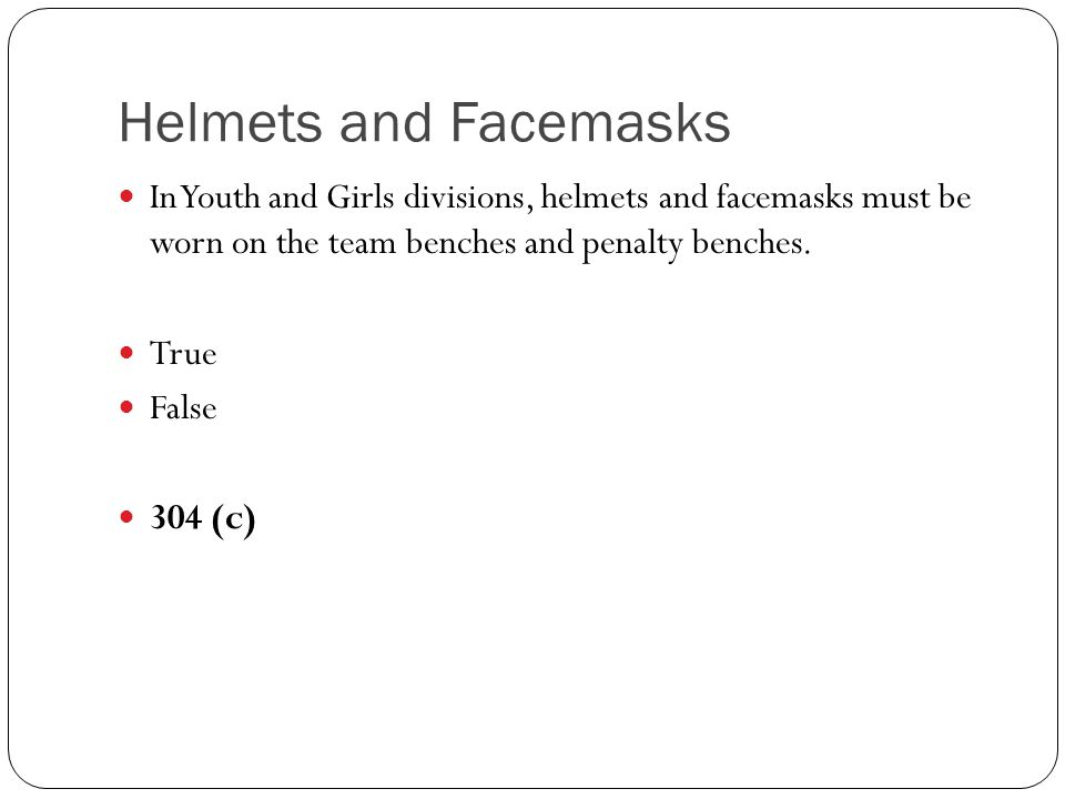 Helmets and Facemasks In Youth and Girls divisions, helmets and facemasks must be worn on the team benches and penalty benches.