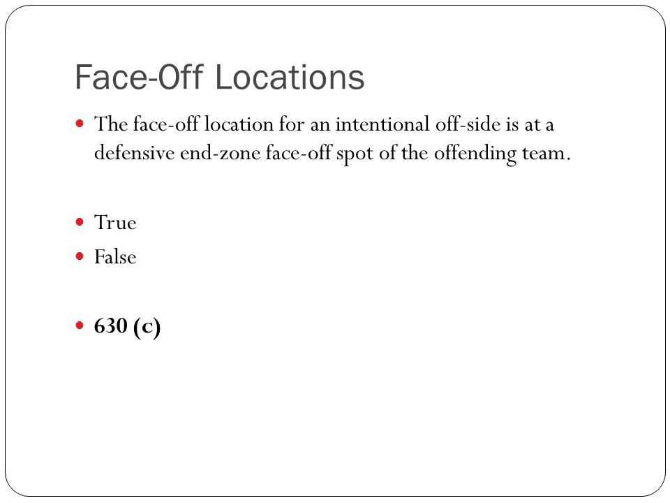 Face-Off Locations The face-off location for an intentional off-side is at a defensive end-zone face-off spot of the offending team.