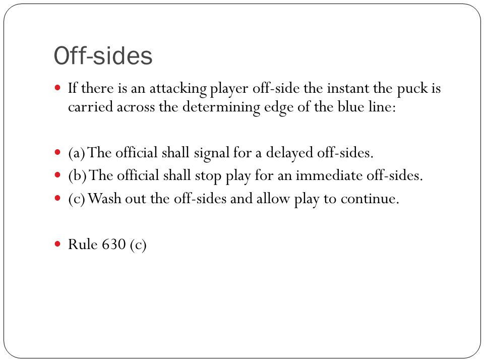 Off-sides If there is an attacking player off-side the instant the puck is carried across the determining edge of the blue line: