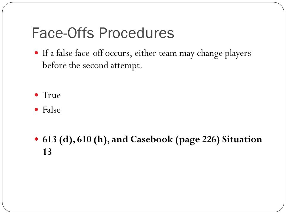 Face-Offs Procedures If a false face-off occurs, either team may change players before the second attempt.