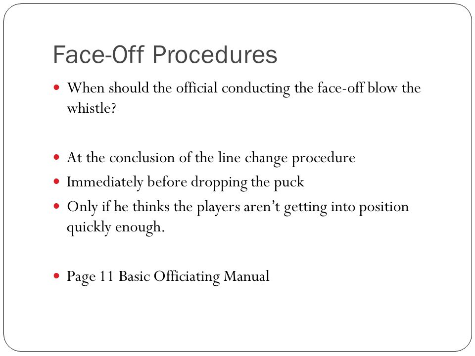 Face-Off Procedures When should the official conducting the face-off blow the whistle At the conclusion of the line change procedure.