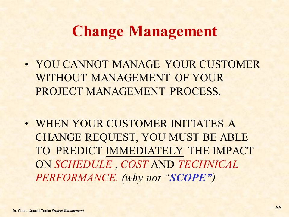 Change Management YOU CANNOT MANAGE YOUR CUSTOMER WITHOUT MANAGEMENT OF YOUR PROJECT MANAGEMENT PROCESS.