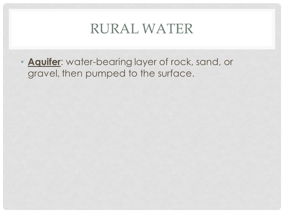 Rural water Aquifer: water-bearing layer of rock, sand, or gravel, then pumped to the surface.