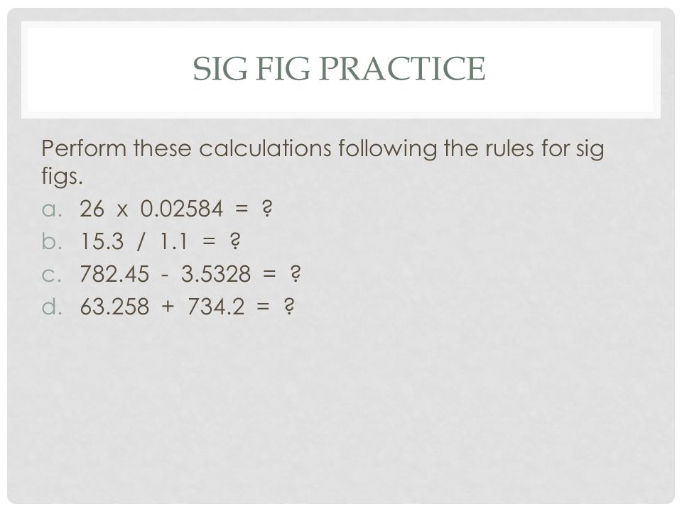 Sig fig practice Perform these calculations following the rules for sig figs. 26 x 0.02584 =