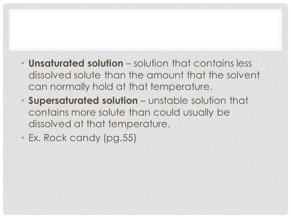 Unsaturated solution – solution that contains less dissolved solute than the amount that the solvent can normally hold at that temperature.