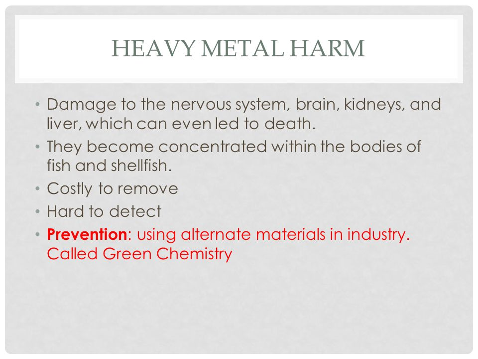 Heavy metal harm Damage to the nervous system, brain, kidneys, and liver, which can even led to death.
