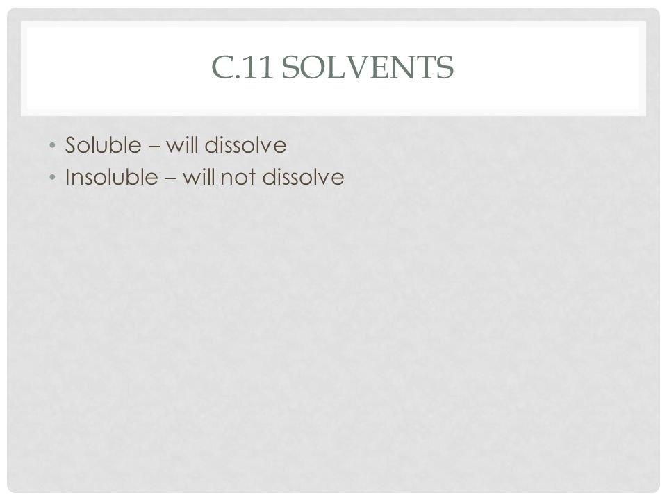 c.11 solvents Soluble – will dissolve Insoluble – will not dissolve