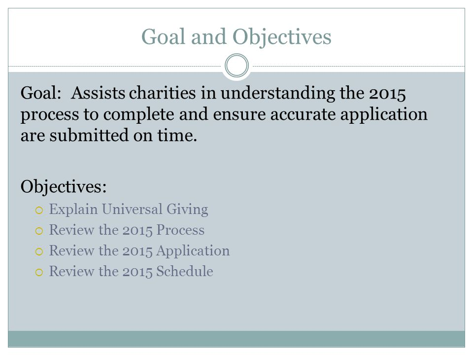 Goal and Objectives Goal: Assists charities in understanding the 2015 process to complete and ensure accurate application are submitted on time.