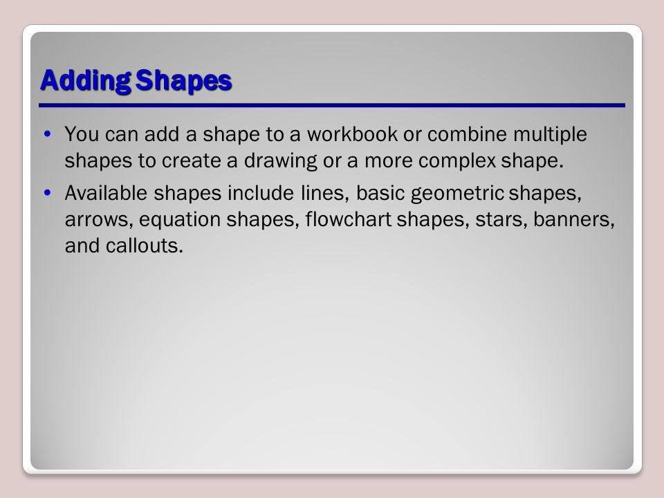 Adding Shapes You can add a shape to a workbook or combine multiple shapes to create a drawing or a more complex shape.