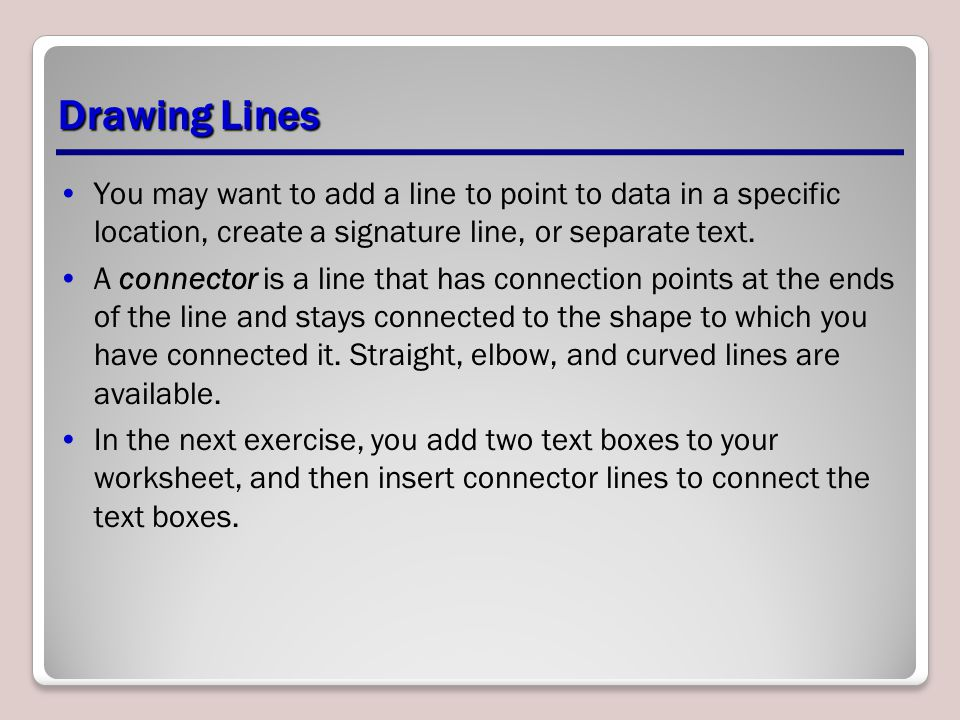 Drawing Lines You may want to add a line to point to data in a specific location, create a signature line, or separate text.