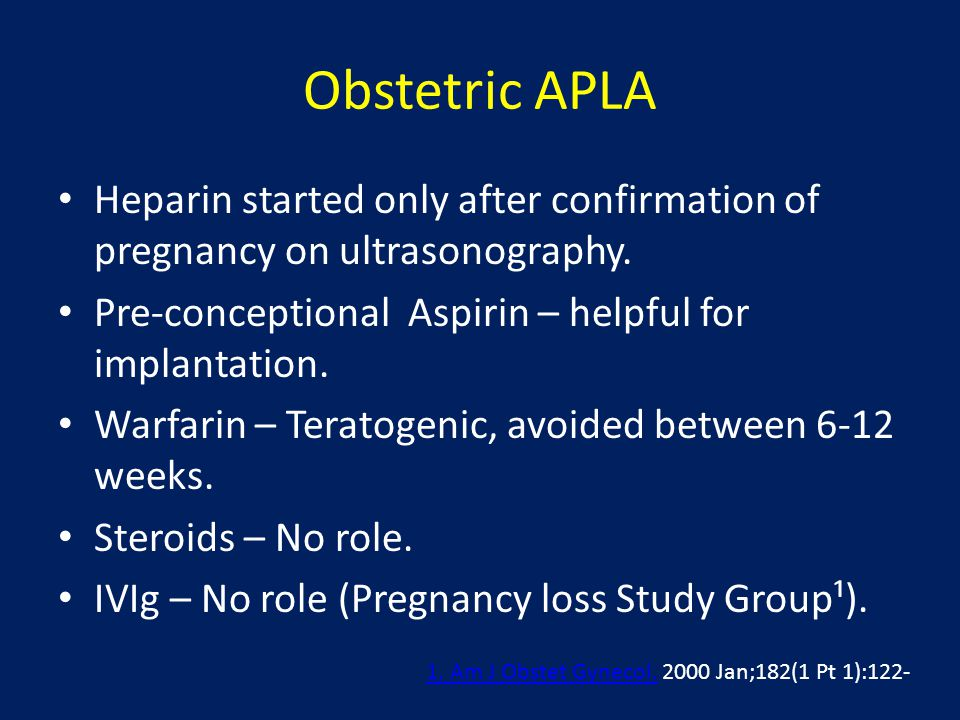 Obstetric APLA Heparin started only after confirmation of pregnancy on ultrasonography. Pre-conceptional Aspirin – helpful for implantation.