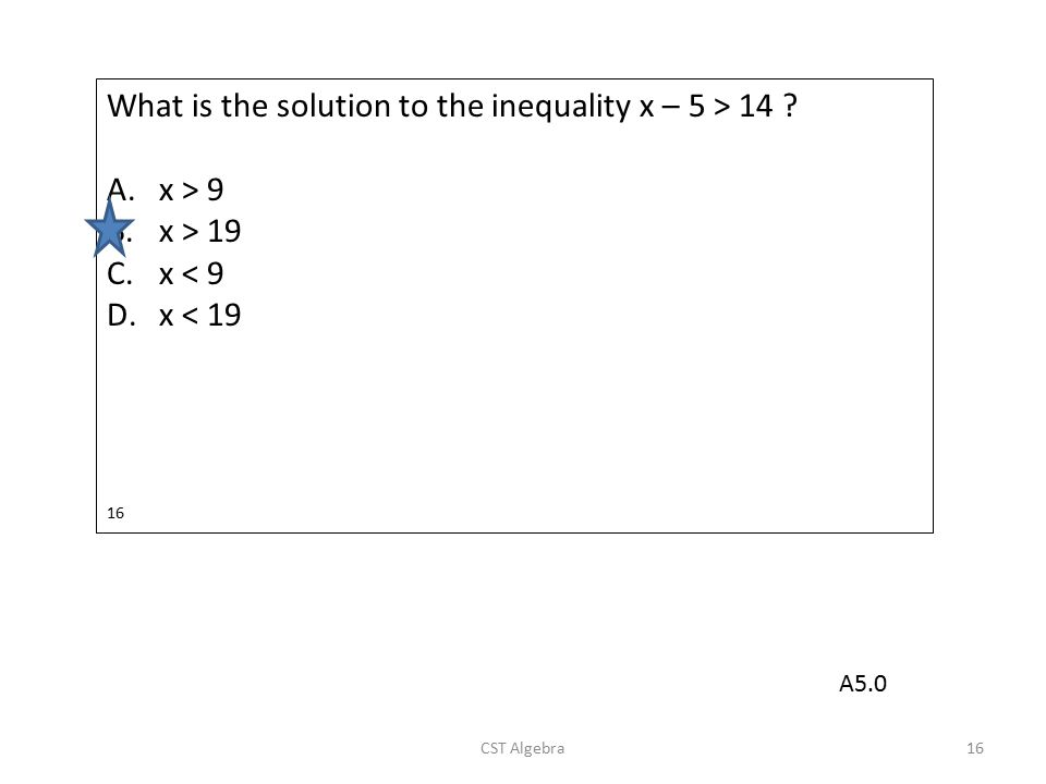 What is the solution to the inequality x – 5 > 14 x > 9