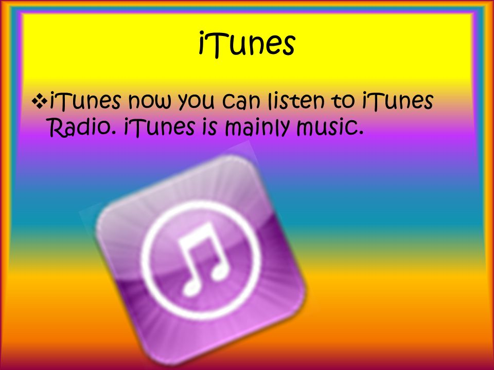 iTunes iTunes now you can listen to iTunes Radio. iTunes is mainly music.