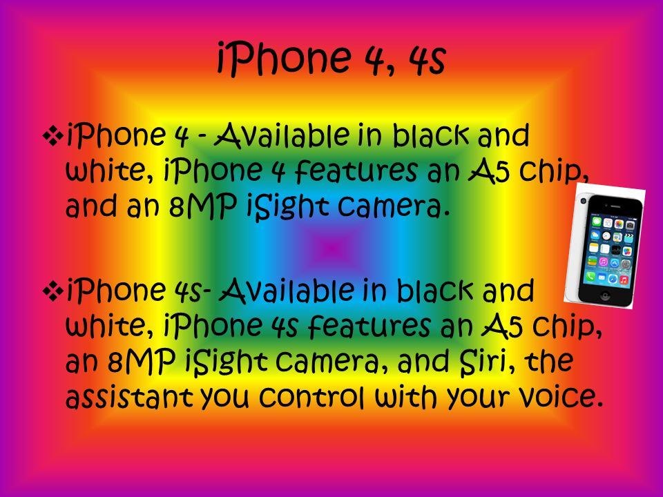 iPhone 4, 4s iPhone 4 - Available in black and white, iPhone 4 features an A5 chip, and an 8MP iSight camera.