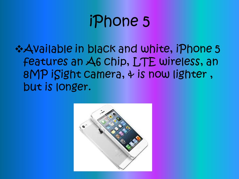 iPhone 5 Available in black and white, iPhone 5 features an A6 chip, LTE wireless, an 8MP iSight camera, & is now lighter , but is longer.