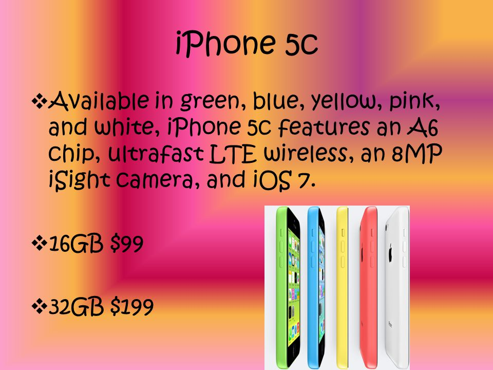 iPhone 5c Available in green, blue, yellow, pink, and white, iPhone 5c features an A6 chip, ultrafast LTE wireless, an 8MP iSight camera, and iOS 7.