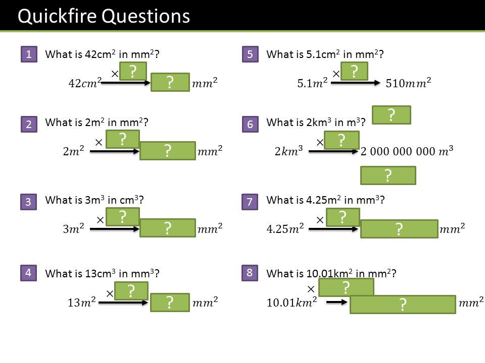 Quickfire Questions 1. What is 42cm2 in mm2 42 𝑐𝑚 2 4 200 𝑚 𝑚 2. 5. What is 5.1cm2 in mm2
