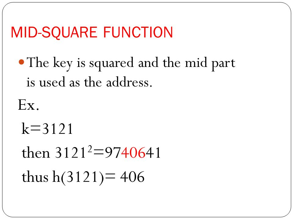 Ex. k=3121 then 31212=9740641 thus h(3121)= 406 MID-SQUARE FUNCTION