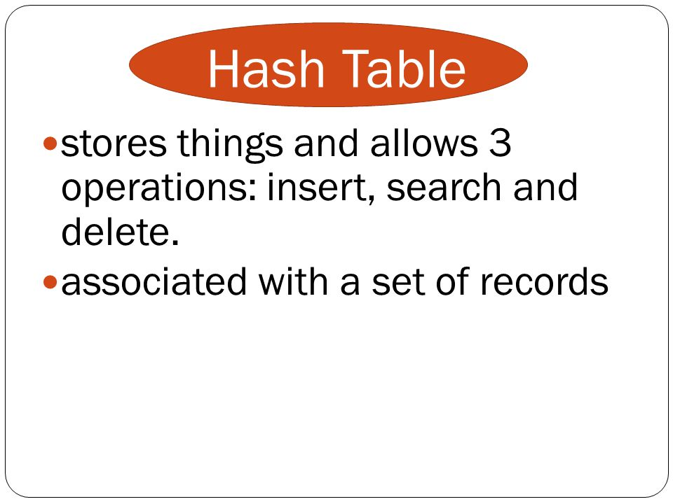 Hash Table stores things and allows 3 operations: insert, search and delete.