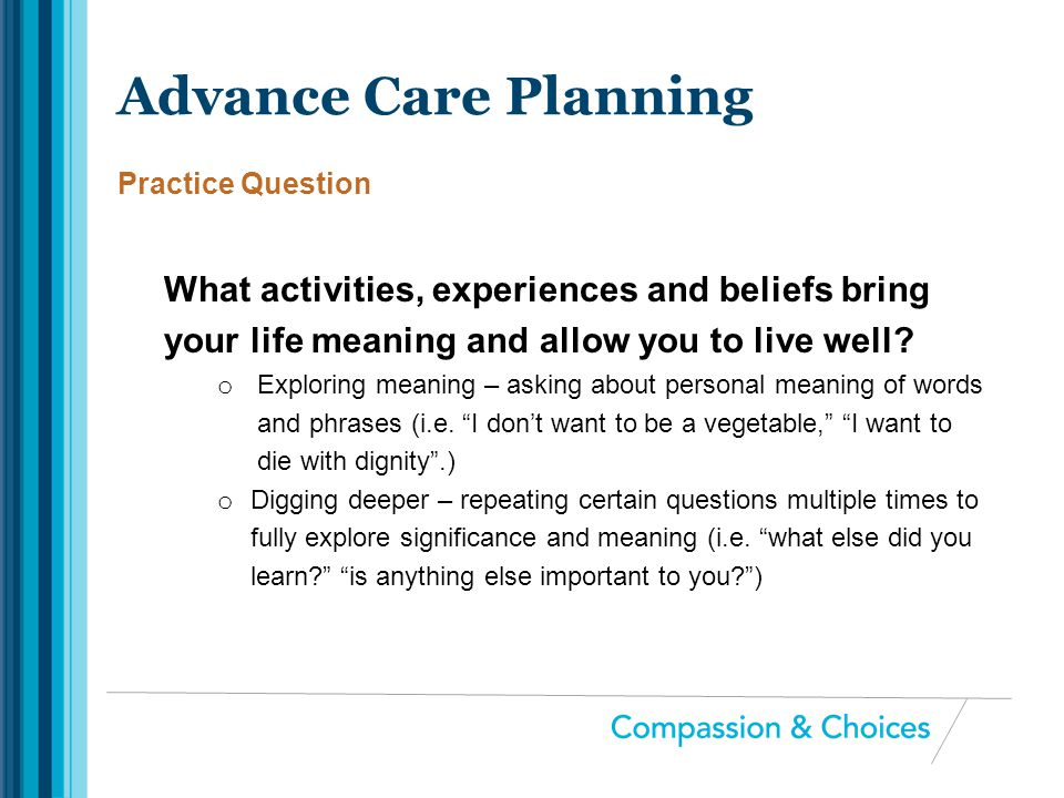 Advance Care Planning Practice Question. What activities, experiences and beliefs bring your life meaning and allow you to live well